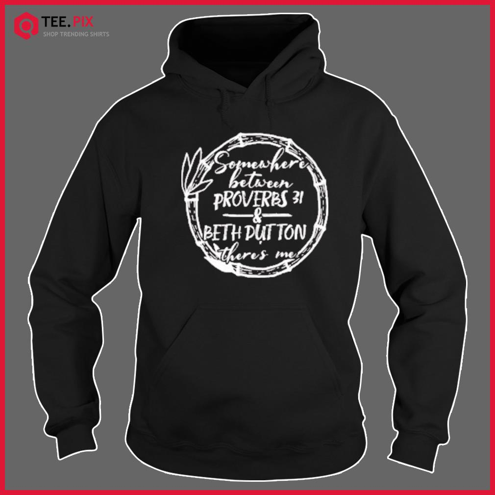 Somewhere Between Proverbs 31 & Beth Dutton There's Me Classic T-Shirt Hoodie