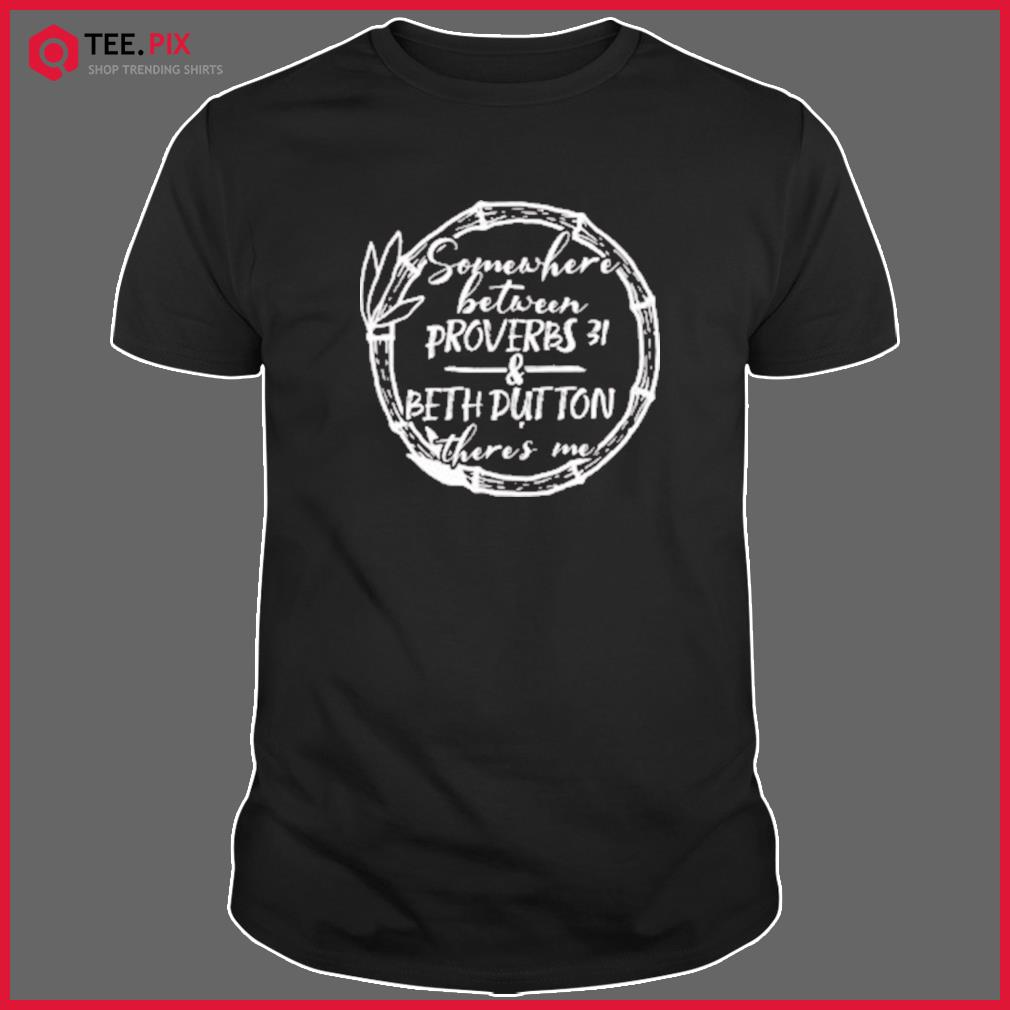 Somewhere Between Proverbs 31 & Beth Dutton There's Me Classic T-Shirt