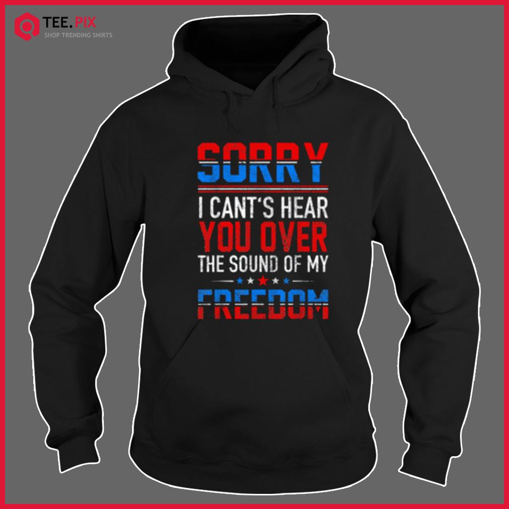 Sorry I Can't Hear You Over The Sound Of My Freedom July 4th Shirt Hoodie