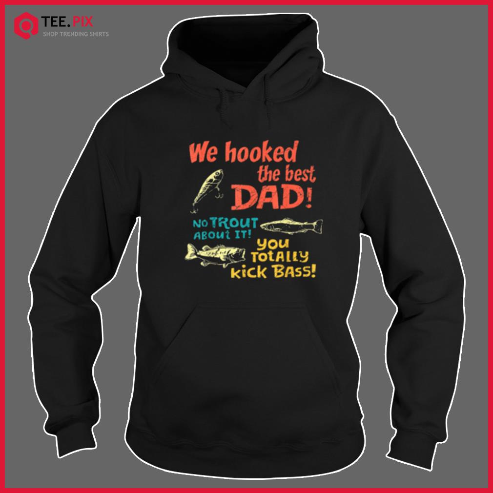We Hooked The Best Dad No Trout About It You Totally Kick Shirt Hoodie
