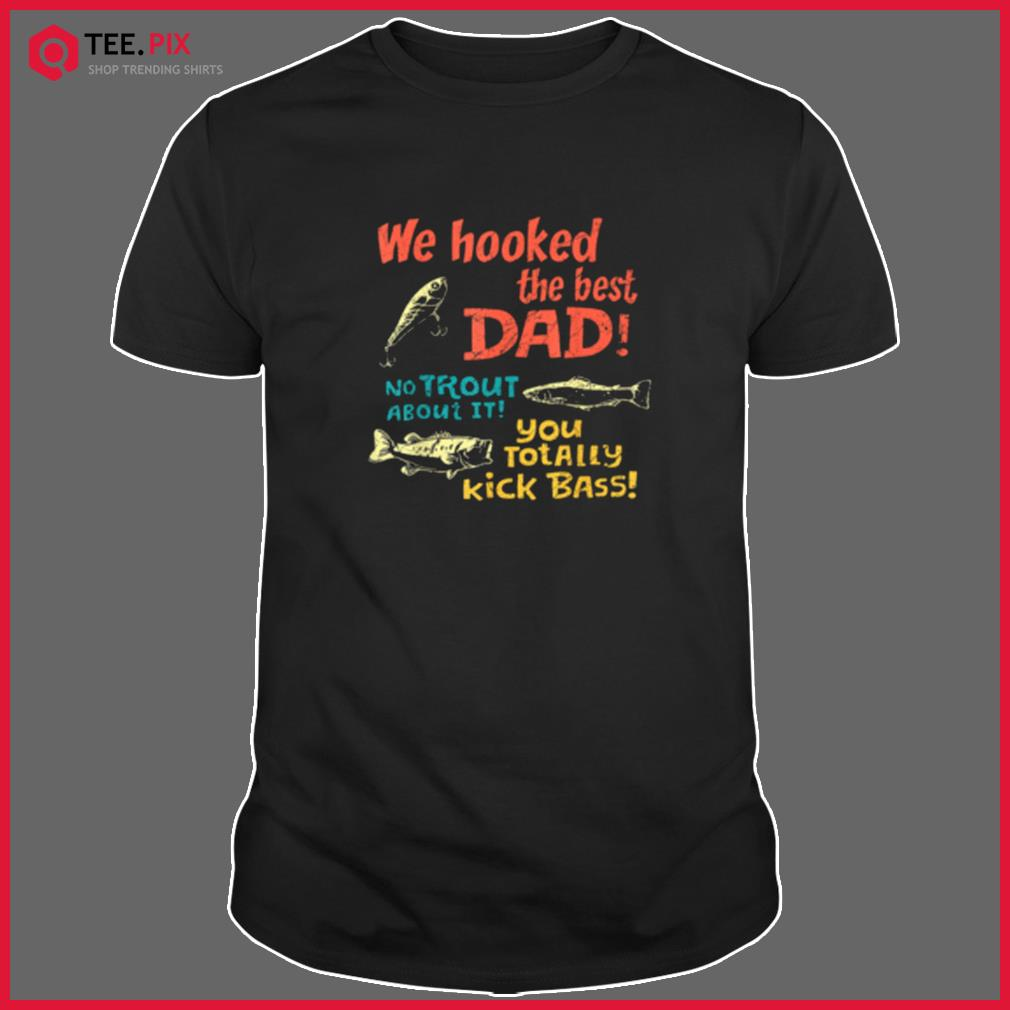 We Hooked The Best Dad No Trout About It You Totally Kick Shirt