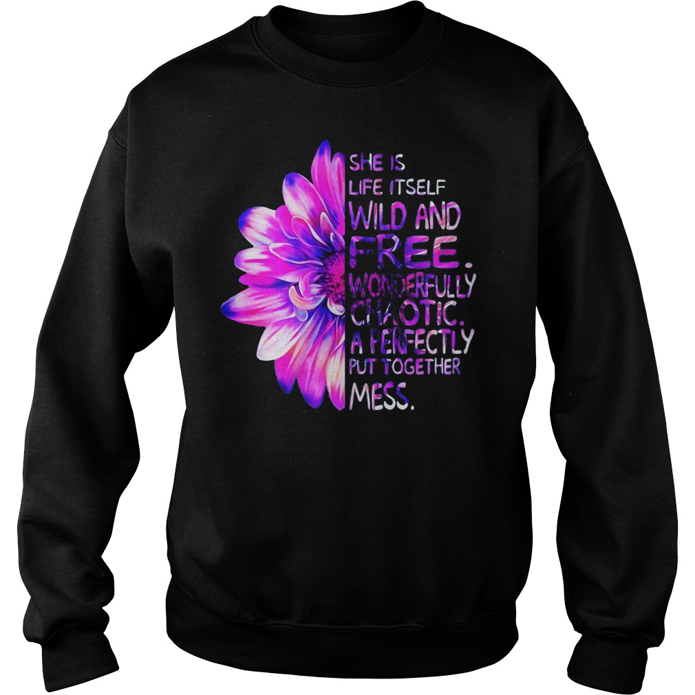 Daisy flower she Is life It self wild and free wonderfully chaotic a perfectly put together mess Sweater