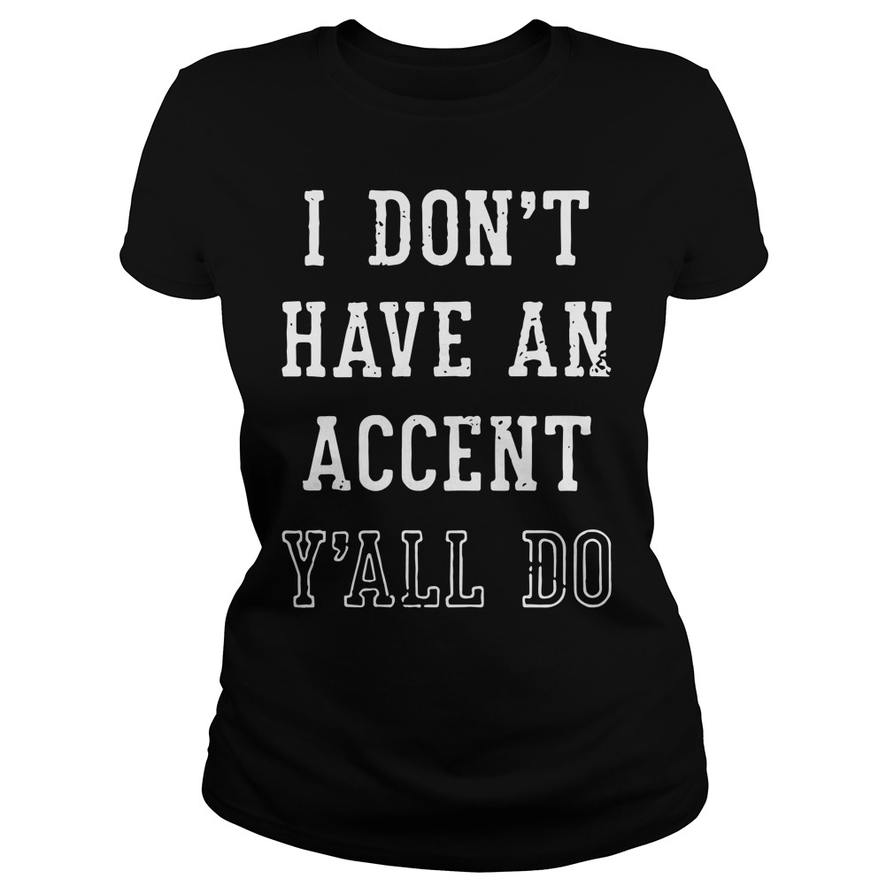 I don't have an accent y'all do Ladies shirt