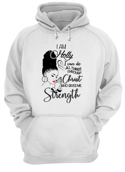 I Am Holly I Can Do All Things Through Christ Who Gives Me Strength hoodie